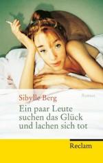 Ein paar Leute suchen das Glück und lachen sich tot: Roman (German Edition) - Sibylle Berg