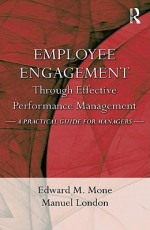 Employee Engagement Through Effective Performance Management: A Practical Guide for Managers - Edward M. Mone, Edward Mone