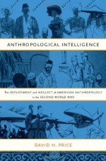 Anthropological Intelligence: The Deployment and Neglect of American Anthropology in the Second World War - David H. Price