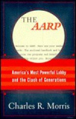 The AARP: America's Most Powerful Lobby and the Clash of Generations - Charles R. Morris