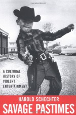 Savage Pastimes: A Cultural History of Violent Entertainment - Harold Schechter