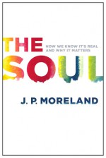 The Soul: How We Know It's Real and Why It Matters - J.P. Moreland