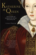 Katherine the Queen: The Remarkable Life of Katherine Parr, the Last Wife of Henry VIII - Linda Porter