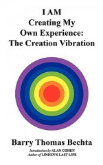 I Am Creating My Own Experience: The Creation Vibration - Barry Thomas Bechta, Alan Cohen