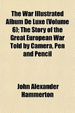 The War Illustrated Album de Luxe (Volume 6); The Story of the Great European War Told by Camera, Pen and Pencil - John Alexander Hammerton