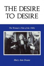 The Desire to Desire: The Woman's Film of the 1940s - Mary Ann Doane