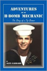 Adventures of an H-Bomb Mechanic: The Story of a Top Bomber - Alex Gabbard