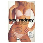 Sex and Money: How I Lived, Breathed, Read, Wrote, Loved, Hated, Slept, Dreamed and Drank Men's Magazines - Mark Dapin