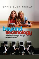 Beyond Technology: Children's Learning in the Age of Digital Culture - David Buckingham