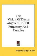 The Vision of Dante Alighieri or Hell, Purgatory and Paradise - Henry Francis Cary