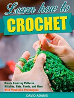 Crochet: Learn How to Crochet And Create Amazing Patterns, Stitches, Hats, Cowls, and More, With Timeless Techniques (Crochet Books, Sewing, Knitting, ... Hats, Crochet techniques, Yarn, Weave) - David Adams, Claire Smith