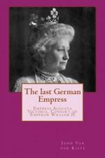 The last German Empress: Empress Augusta Victoria, Consort of Emperor William II - John Van der Kiste