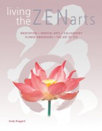 Living the Zen Arts: Meditation*Martial Arts*Calligraphy*Flower-Arranging*The Art of Tea - Andy Baggott