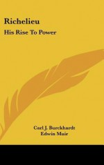 Richelieu and His Age: His Rise to Power - Carl J. Burckhardt, Edwin Muir, Willa Muir