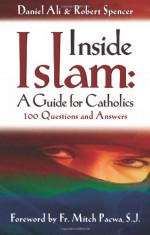 Inside Islam: A Guide for Catholics: 100 Questions and Answers - Daniel Ali, Robert Spencer, Mitch Pacwa