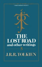 The Lost Road and Other Writings - J.R.R. Tolkien, J.R.R. Tolkien