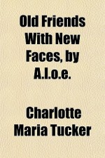 Old Friends with New Faces, by A.L.O.E. - Charlotte Maria Tucker