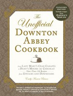 The Unofficial Downton Abbey Cookbook, Revised Edition: From Lady Mary's Crab Canapes to Daisy's Mousse au Chocolat--More Than 150 Recipes from Upstairs and Downstairs (Unofficial Cookbook) - Emily Ansara Baines