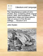 The Miscellaneous Works of John Dryden, Esq; Containing All His Original Poems, Tales, and Translations. ... with Explanatory Notes and Observations - John Dryden