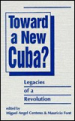 Toward a New Cuba?: Legacies of a Revolution - Miguel Angel Centeno
