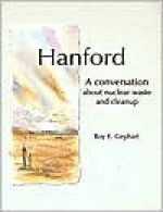Hanford: A Conversation about Nuclear Waste and Cleanup - Roy E. Gephart