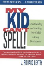 My Kid Can't Spell! Understanding and Assisting Your Child's Literacy Development - J. Richard Gentry