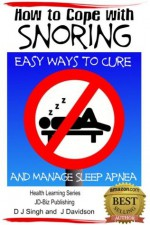 How to Cope with Snoring - Easy Ways to Cure and Manage Sleep Apnea (Health Learning Series) - John Davidson, Dueep J Singh