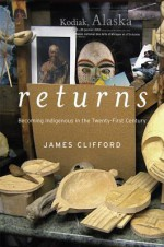 Returns: Becoming Indigenous in the Twenty-First Century - James Clifford