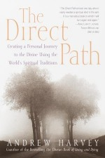 The Direct Path: Creating a Personal Journey to the Divine Using the World's Spirtual Traditions - Andrew Harvey