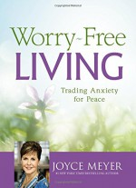 Worry-Free Living: Trading Anxiety for Peace - Joyce Meyer