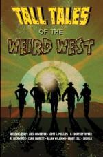 Tall Tales of the Weird West - Axel Howerton, Scott S. Phillips, Jackson Lowry, R. Overwater, C. Courtney Joyner, Craig Garrett, Allan Williams, Grady Cole, Axel Howerton, R. Overwater