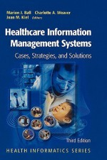 Healthcare Information Management Systems: Cases, Strategies, and Solutions (Health Informatics) - Marion J. Ball