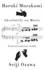Absolutely on Music: Conversations with Seiji Ozawa - Haruki Murakami, Jay Rubin, Seiji Ozawa