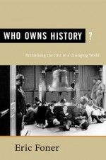 Who Owns History?: Rethinking the Past in a Changing World - Eric Foner