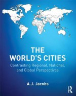 The World's Cities: Contrasting Regional, National, and Global Perspectives (The Metropolis and Modern Life) - A.J. Jacobs