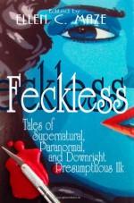 Feckless: Tales of Supernatural, Paranormal, and Downright Presumptuous Ilk - Ellen C. Maze, Angela Dolbear, Kevin R. Maze, Pete Turner, Krisi Keley, Kat Heckenbach, Stuart Loudon, Teric Darken