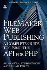 FileMaker Web Publishing: A Complete Guide to Using the API for PHP - Allyson Olm, Stephen Knight