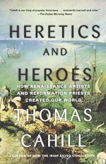 By Thomas Cahill Heretics and Heroes: How Renaissance Artists and Reformation Priests Created Our World (Hinges of Hi (1st First Edition) [Paperback] - Thomas Cahill