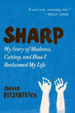 Sharp: My Story of Madness, Cutting, and How I Reclaimed My Life - David Fitzpatrick