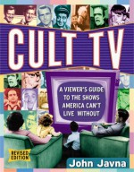 Cult Tv: A Viewer's Guide To The Shows America Can't Live Without - John Javna