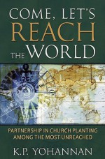 Come, Let's Reach The World: PARTNERSHIP IN CHURCH PLANTING AMONG THE MOST UNREACHED - K.P. Yohannan