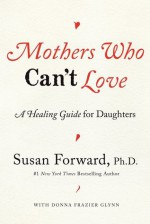 Mothers Who Can't Love: A Healing Guide for Daughters - Susan Forward, Donna Frazier