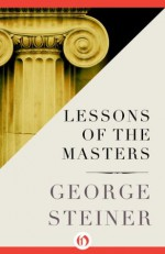 Lessons of the Masters (Charles Eliot Norton Lectures; 2001-2002) - George Steiner
