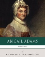First Ladies: The Life and Legacy of Abigail Adams - Charles River Editors
