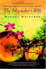 The Mapmaker's Wife - A True Tale Of Love, Murder, And Survival In The Amazon - Robert Whitaker