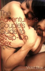 The Adventurous Couple's Guide to Strap-On Sex - Violet Blue