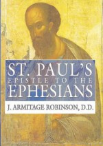 St. Paul's Epistle to the Ephesians: A Revised Text and Translation with Exposition and Notes - J. Armitage Robinson