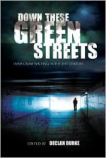 Down These Green Streets: Irish Crime Writing In The 21st Century - Ruth Dudley-Edwards, Stuart Neville, Alex Barclay, Brian McGilloway, Declan Hughes, Declan Burke, Tana French, Ken Bruen, Adrian McKinty