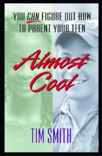 Almost Cool: You Can Figure Out How to Parent Your Teen - Tim Smith