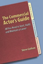 The Commercial Actor's Guide: All You Need to Start, Build, and Maintain a Career - Steve Carlson
